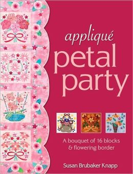 Applique Petal Party: A Bouquet of 16 Blocks & Flowering Border