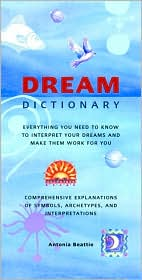Dream Dictionary: Everything You Need to Know to Interpret Your Dreams and Make Them Work for You