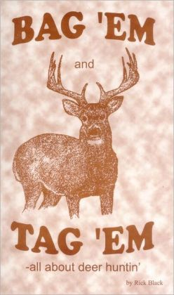Bag 'EM and Tag 'EM: A deer huner's how-to book and recipes, too! A light-hearted book as macho as tire-kickin' and bar-fightin'.
