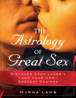 The Astrology of Great Sex: Discover Your Lover's-And Your Own-Deepest Desired