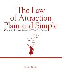 The Law of Attraction, Plain and Simple: Create the Extraordinary Life That You Deserve Sonia Ricotti