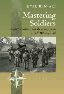 Mastering Soldiers : Conflict, Emotions, and the Enemy in an Israeli Military Unit