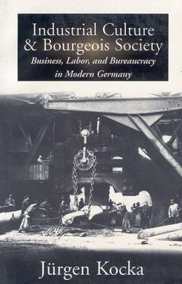 Industrial Culture and Bourgeouis Society: Business, Labor and Bureaucracy in Modern Germany