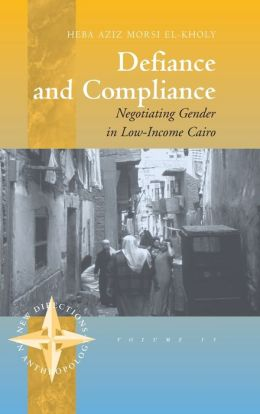 Defiance and Compliance: Negotiating Gender in Low-Income Cairo