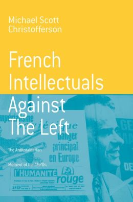 French Intellectuals Against the Left: The Antitotalitarian Moment of the 1970's