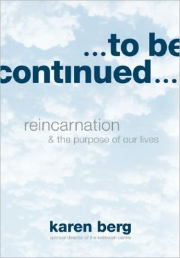 To Be Continued: Reincarnation and the Purpose of Our Lives