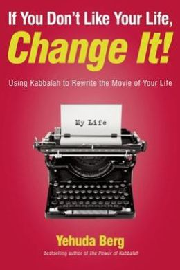 If You Don't Like Your Life, Change It!: Using Kabbalah to Rewrite the Movie of Your Life