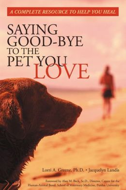 Saying Good-Bye to the Pet You Love: A Complete Resource to Help You Heal