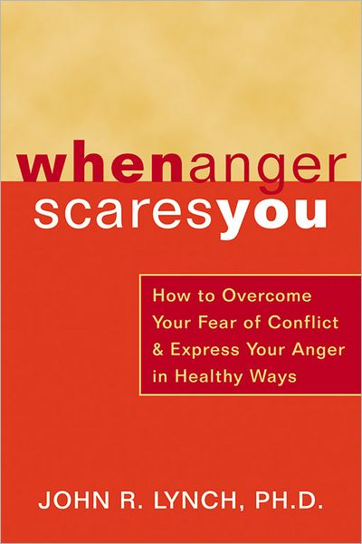 When Anger Scares You: How to Overcome Your Fear of Conflict and Express Your Anger in Healthy Ways