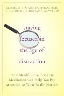 Staying Focused in the Age of Distraction: How Mindfulness, Prayer, and Meditation Can Help You Pay Attention to What Really Matters