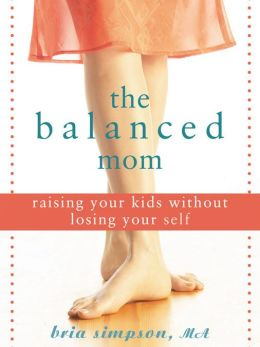 The Balanced Mom: Raising Your Kids Without Losing Your Self