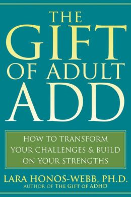 The Gift of Adult ADD: How to Transform Your Challenges and Build on Your Strengths
