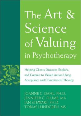 The Art and Science of Valuing in Psychotherapy: Helping Clients Discover, Explore, and Commit to Valued Action Using Acceptance and Commitment Therapy