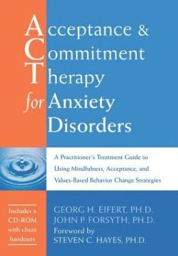 Acceptance and Commitment Therapy for Anxiety Disorders: A Practitioner's Treatment Guide to Using Mindfulness, Acceptance, and Values-Based Behavior Change Strategies