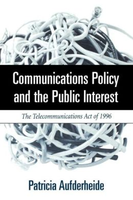 Communications Policy and the Public Interest: The Telecommunications Act of 1996