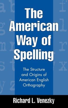 The American Way of Spelling: The Structure and Origins of American English Orthography