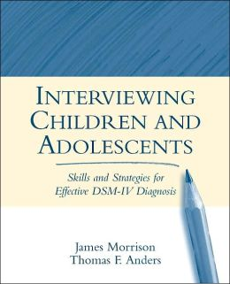 Interviewing Children and Adolescents, First Edition: Skills and Strategies for Effective DSM-IV Diagnosis