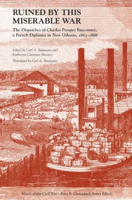 Ruined by This Miserable War: The Dispatches of Charles Prosper Fauconnet, a French Diplomat in New Orleans, 1863-1868