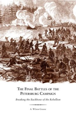 The Final Battles of the Petersburg Campaign: Breaking the Backbone of the Rebellion