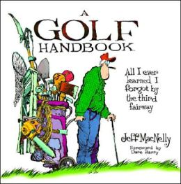 A Golf Handbook: Everything I Ever Learned I Forgot by the Third Fairway