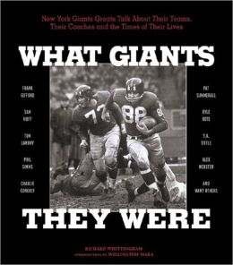 What Giants They Were: N.Y. Giants Greats Talk about Their Teams, Their Coaches and the Times of Their Lives