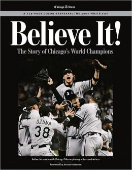 Believe It!: The Story of Chicago's World Champions: The 2005 White Sox