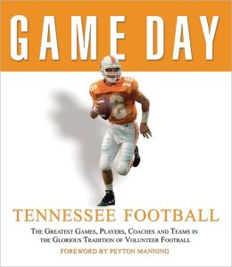 Game Day: Tennessee Football: The Greatest Games,Players,Coaches, And Teams In the Glorious Tradition of Volunteer Football