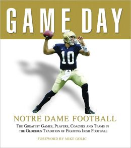 Game Day: Notre Dame Football: The Greatest Games, Players, Coaches and Teams in the Glorious Tradition of Fighting Irish Football