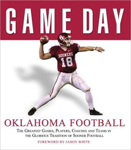 Game Day: Oklahoma Football: The Greatest Games,Players,Coaches, And Teams In the Glorious Tradition of Sooner Football