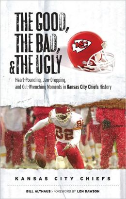 Good, the Bad, and the Ugly Kansas City Chiefs: Heart-Pounding, Jaw-Dropping, and Gut-Wrenching Moments from Kansas City Chiefs History
