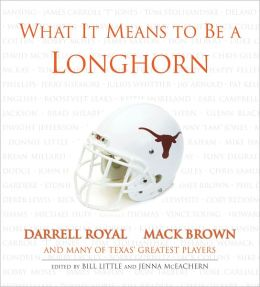 What It Means to Be a Longhorn: Darrell Royal, Mack Brown and Texas's Greatest Players