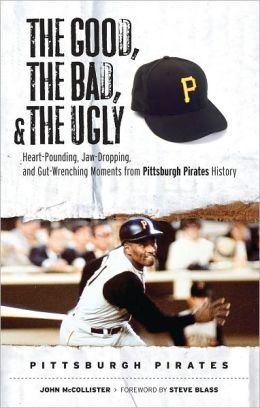 Good, the Bad, and the Ugly: Pittsburgh Pirates: Heart-Pounding, Jaw-Dropping, and Gut-Wrenching Moments from Pittsburgh Pirates History