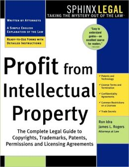 Profit from Intellectual Property: The Complete Legal Guide to Copyrights. Trademarks, Patents, Permissions and Licensing