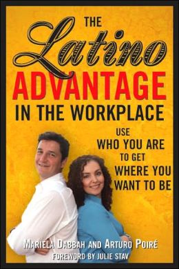 Latino Advantage in the Workplace: Using Who You Are to Get Where You Want to Be