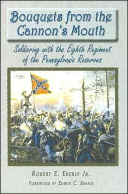 Bouquets from the Cannon's Mouth: Soldiering with the Eight Regiment of the Pennsylvania Reserves