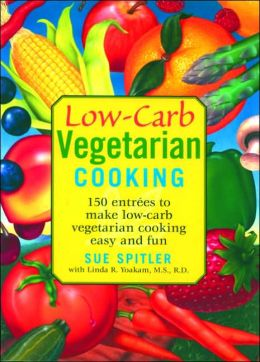 Low-Carb Vegetarian Cooking for Life: 150 Entrees to Make Low-Carb Vegetarian Cooking Easy and Fun