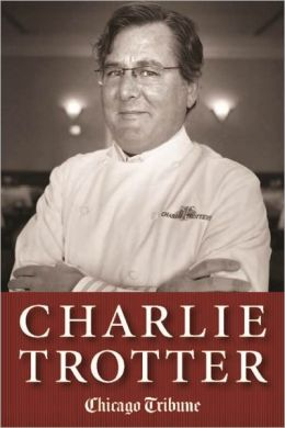 Charlie Trotter: How One Superstar Chef and His Iconic Chicago Restaurant Helped Revolutionize American Cuisine