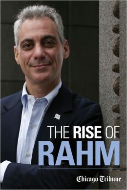 The Rise of Rahm: Rahm Emanuel's Political Ascent, from Clinton through Congress to Obama's White House and Chicago's City Hall