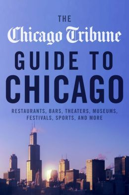 The Chicago Tribune Guide to Chicago: Restaurants, Bars, Theaters, Museums, Festivals, Sports and More