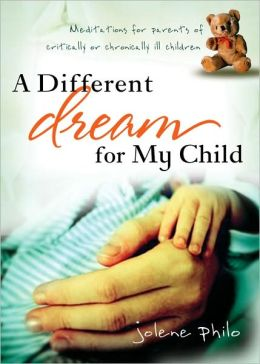A Different Dream for My Child: Meditations for Parents of Critically or Chronically Ill Children