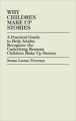 Why Children Make up Stories: A Practical Guide to Help Adults Recognize the Underlying Reasons Children Make up Stories