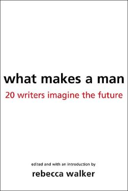 What Makes a Man: Twenty Writers Imagine the Future of Masculinity