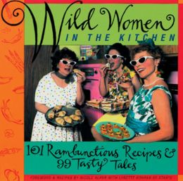 Wild Women in the Kitchen: 101 Rambunctious Recipes and 99 Tasty Tales