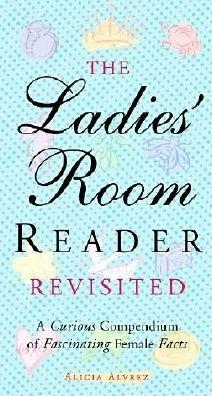 The Ladies' Room Revisited: A Curious Compendium of Fascinating Female Facts Alicia Alvrez