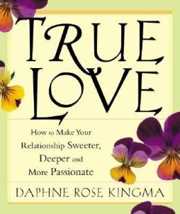 True Love: How to Make Your Relationships Sweeter, Deeper, and More Passionate