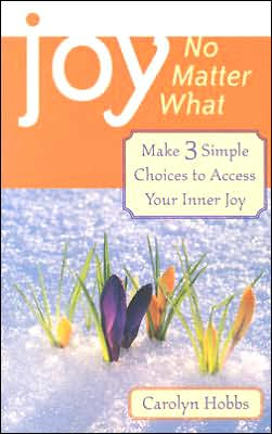 Joy, No Matter What: Make Three Simple Choices to Access Your Inner Joy