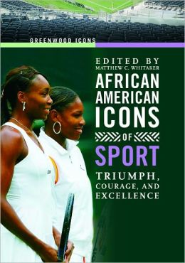African American Icons of Sport: Triumph, Courage, and Excellence (Greenwood Icon Series)