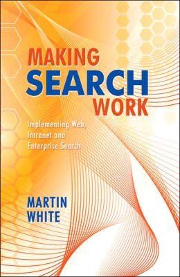 Making Search Work: Implementing Web, Intranet, and Enterprise Search