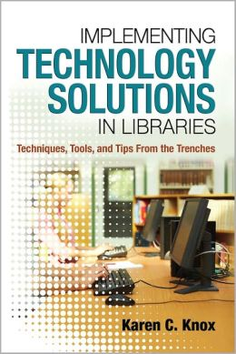 Implementing Technology Solutions in Libraries: Techniques, Tools, and Tips from the Trenches
