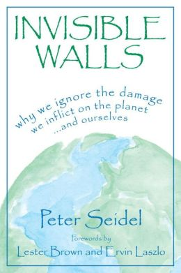 Invisible Walls: Why We Ignore the Damage We Inflict on the Planet...and Ourselves